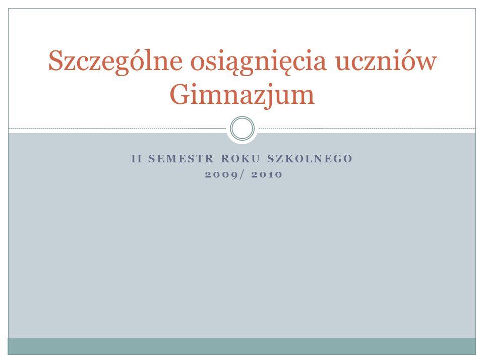 II SEMESTR ROKU SZKOLNEGO 2009/ 2010 Szczególne osiągnięcia uczniów Gimnazjum