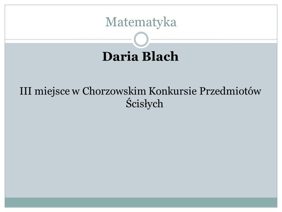 Matematyka Daria Blach III miejsce w Chorzowskim Konkursie Przedmiotów Ścisłych