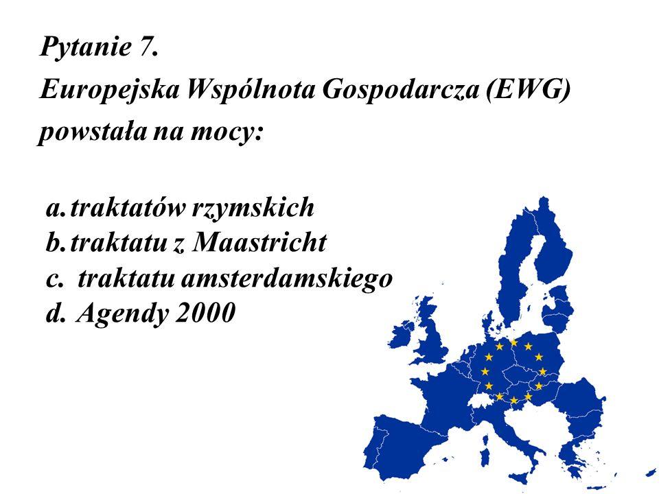 Pytanie 7. Europejska Wspólnota Gospodarcza (EWG) powstała na mocy: a.traktatów rzymskich b.traktatu z Maastricht c. traktatu amsterdamskiego d. Agend