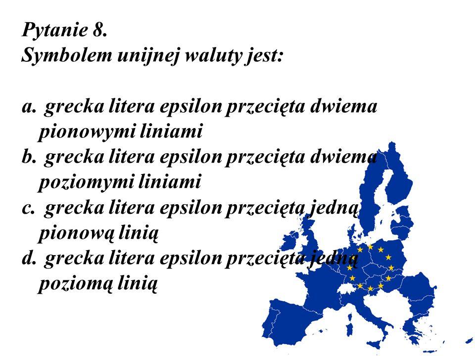 Pytanie 8. Symbolem unijnej waluty jest: a. grecka litera epsilon przecięta dwiema pionowymi liniami b. grecka litera epsilon przecięta dwiema poziomy