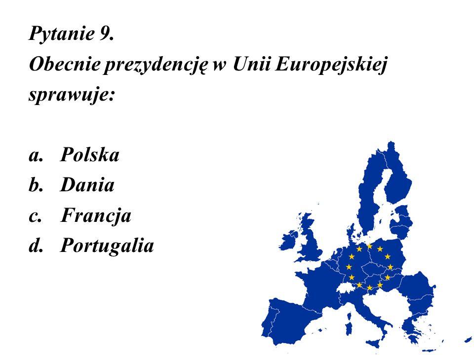 Pytanie 9. Obecnie prezydencję w Unii Europejskiej sprawuje: a.Polska b.Dania c.Francja d.Portugalia