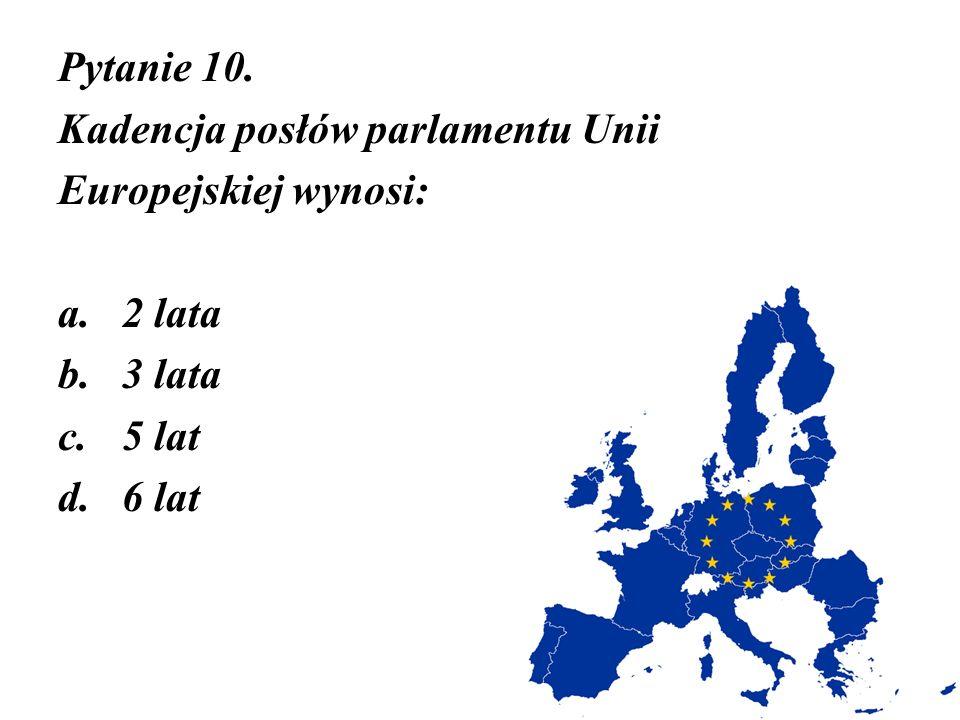 Pytanie 10. Kadencja posłów parlamentu Unii Europejskiej wynosi: a.2 lata b.3 lata c.5 lat d.6 lat