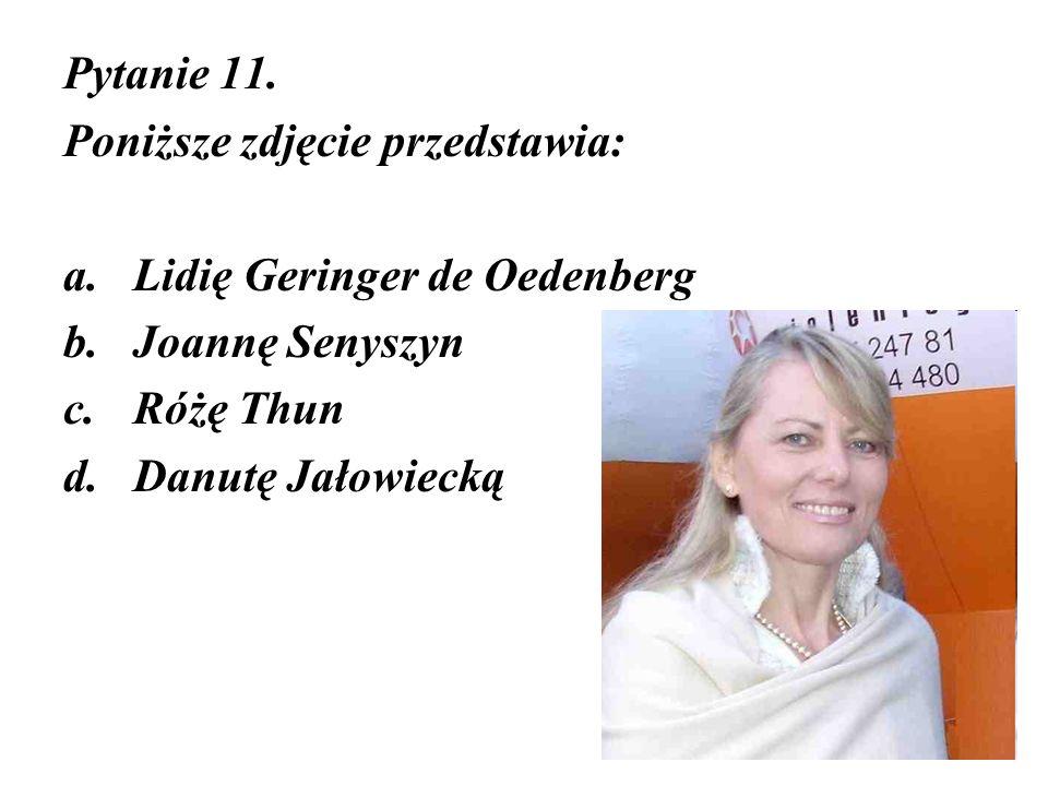 Pytanie 11. Poniższe zdjęcie przedstawia: a.Lidię Geringer de Oedenberg b.Joannę Senyszyn c.Różę Thun d.Danutę Jałowiecką