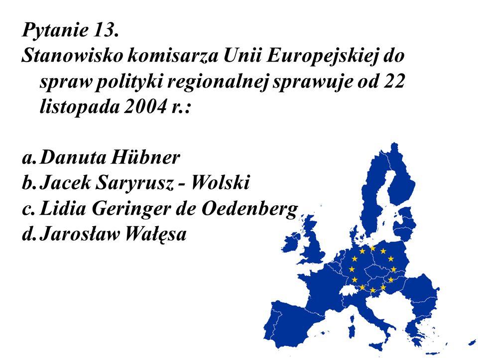 Pytanie 13. Stanowisko komisarza Unii Europejskiej do spraw polityki regionalnej sprawuje od 22 listopada 2004 r.: a.Danuta Hübner b.Jacek Saryrusz -