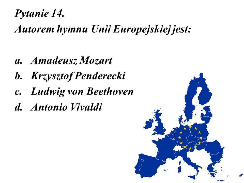 Pytanie 14. Autorem hymnu Unii Europejskiej jest: a.Amadeusz Mozart b.Krzysztof Penderecki c.Ludwig von Beethoven d.Antonio Vivaldi
