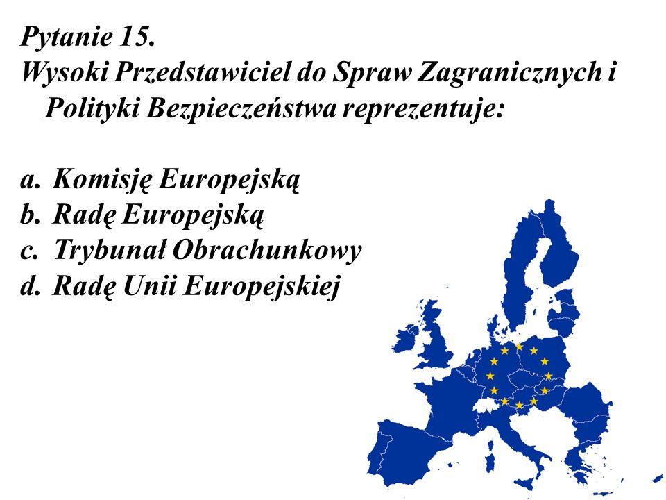 Pytanie 15. Wysoki Przedstawiciel do Spraw Zagranicznych i Polityki Bezpieczeństwa reprezentuje: a. Komisję Europejską b. Radę Europejską c. Trybunał