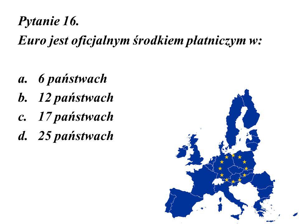 Pytanie 16. Euro jest oficjalnym środkiem płatniczym w: a.6 państwach b.12 państwach c.17 państwach d.25 państwach