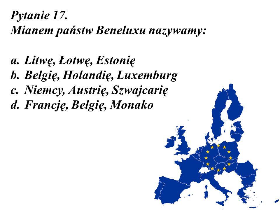 Pytanie 17. Mianem państw Beneluxu nazywamy: a. Litwę, Łotwę, Estonię b. Belgię, Holandię, Luxemburg c. Niemcy, Austrię, Szwajcarię d. Francję, Belgię