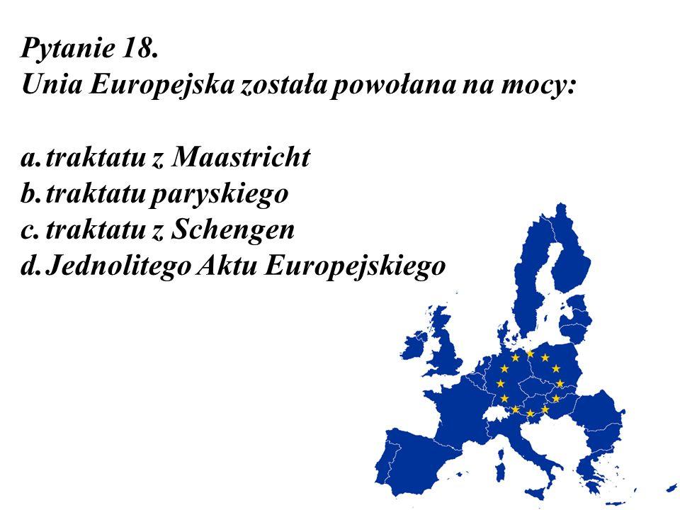 Pytanie 18. Unia Europejska została powołana na mocy: a.traktatu z Maastricht b.traktatu paryskiego c.traktatu z Schengen d.Jednolitego Aktu Europejsk
