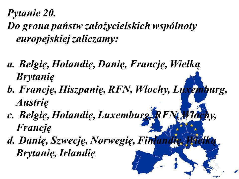Pytanie 20. Do grona państw założycielskich wspólnoty europejskiej zaliczamy: a. Belgię, Holandię, Danię, Francję, Wielką Brytanię b. Francję, Hiszpan