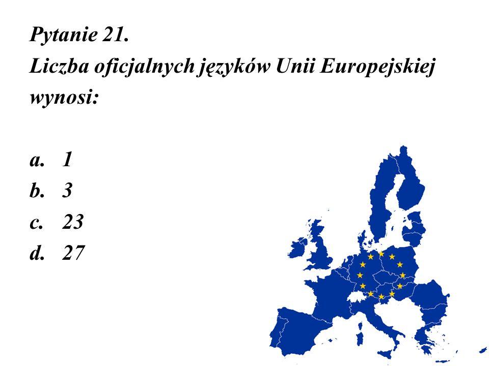 Pytanie 21. Liczba oficjalnych języków Unii Europejskiej wynosi: a.1 b.3 c.23 d.27
