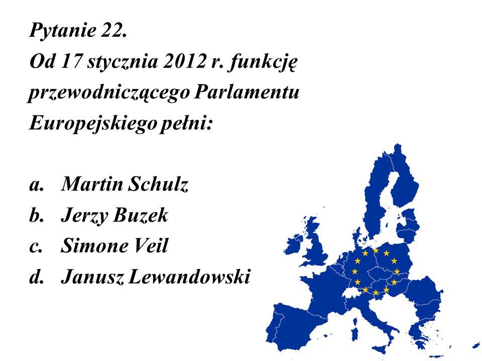 Pytanie 22. Od 17 stycznia 2012 r. funkcję przewodniczącego Parlamentu Europejskiego pełni: a.Martin Schulz b.Jerzy Buzek c.Simone Veil d.Janusz Lewan