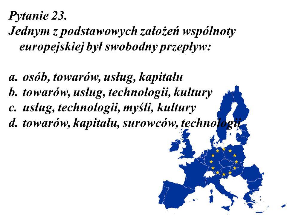 Pytanie 23. Jednym z podstawowych założeń wspólnoty europejskiej był swobodny przepływ: a. osób, towarów, usług, kapitału b. towarów, usług, technolog