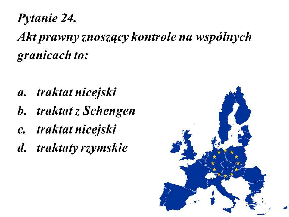 Pytanie 24. Akt prawny znoszący kontrole na wspólnych granicach to: a.traktat nicejski b.traktat z Schengen c.traktat nicejski d.traktaty rzymskie