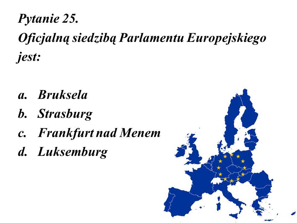 Pytanie 25. Oficjalną siedzibą Parlamentu Europejskiego jest: a.Bruksela b.Strasburg c.Frankfurt nad Menem d.Luksemburg