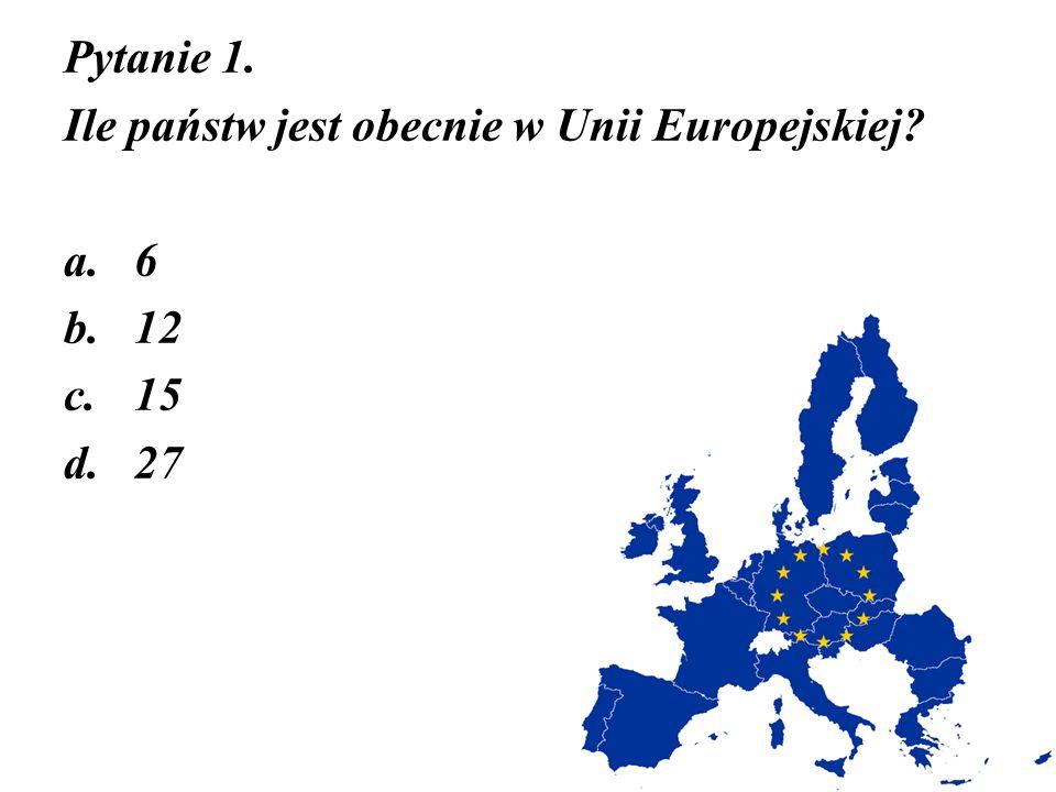 Pytanie 1. Ile państw jest obecnie w Unii Europejskiej? a.6 b.12 c.15 d.27
