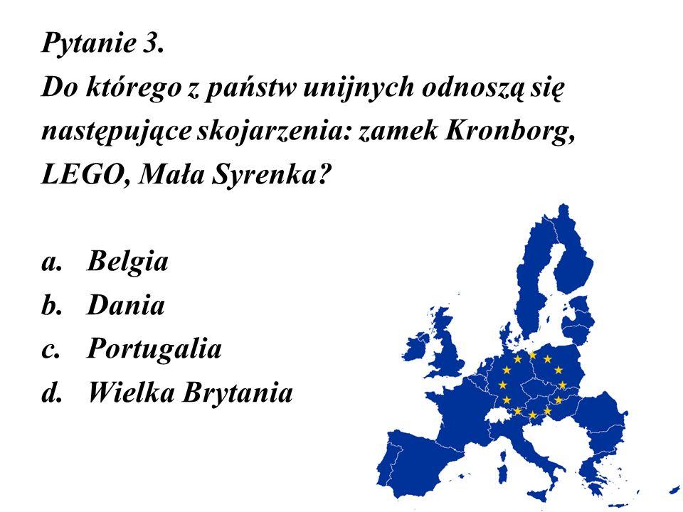 Pytanie 3. Do którego z państw unijnych odnoszą się następujące skojarzenia: zamek Kronborg, LEGO, Mała Syrenka? a.Belgia b.Dania c.Portugalia d.Wielk
