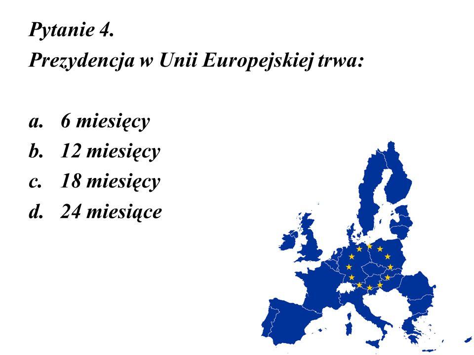 Pytanie 4. Prezydencja w Unii Europejskiej trwa: a.6 miesięcy b.12 miesięcy c.18 miesięcy d.24 miesiące
