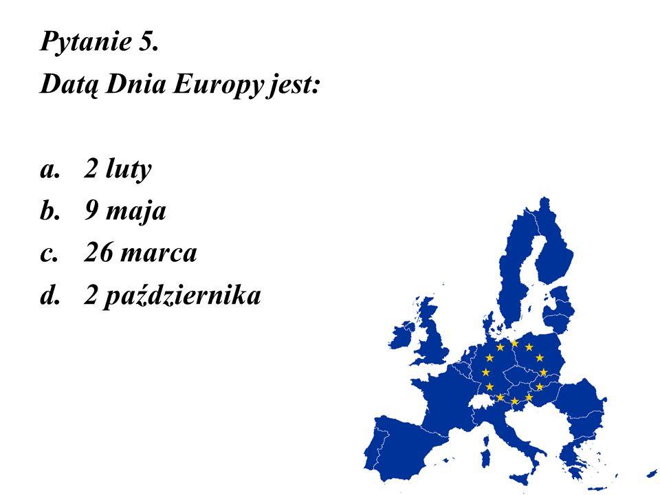 Pytanie 5. Datą Dnia Europy jest: a.2 luty b.9 maja c.26 marca d.2 października