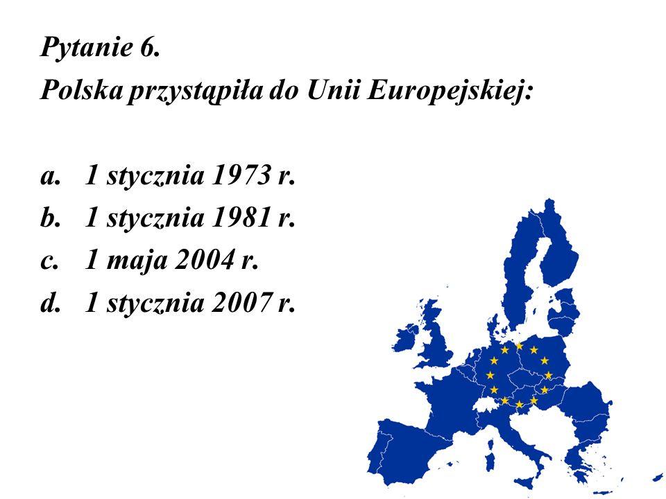 Pytanie 6. Polska przystąpiła do Unii Europejskiej: a.1 stycznia 1973 r. b.1 stycznia 1981 r. c.1 maja 2004 r. d.1 stycznia 2007 r.