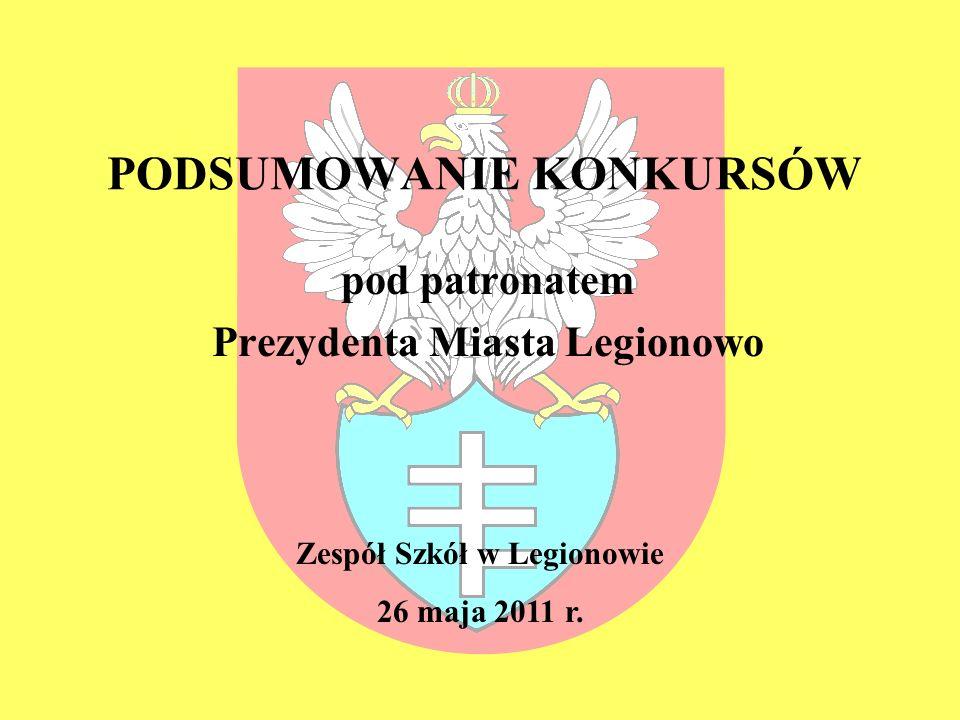 PODSUMOWANIE KONKURSÓW pod patronatem Prezydenta Miasta Legionowo Zespół Szkół w Legionowie 26 maja 2011 r.