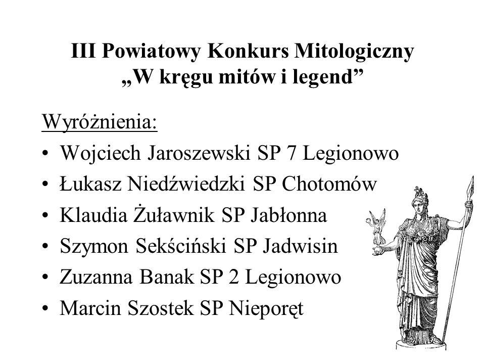 III Powiatowy Konkurs Mitologiczny W kręgu mitów i legend Wyróżnienia: Wojciech Jaroszewski SP 7 Legionowo Łukasz Niedźwiedzki SP Chotomów Klaudia Żuł