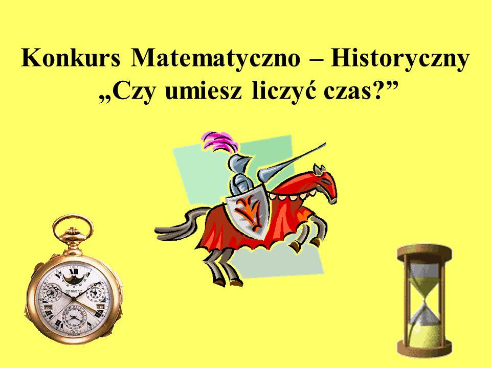 Konkurs Matematyczno – Historyczny Czy umiesz liczyć czas?