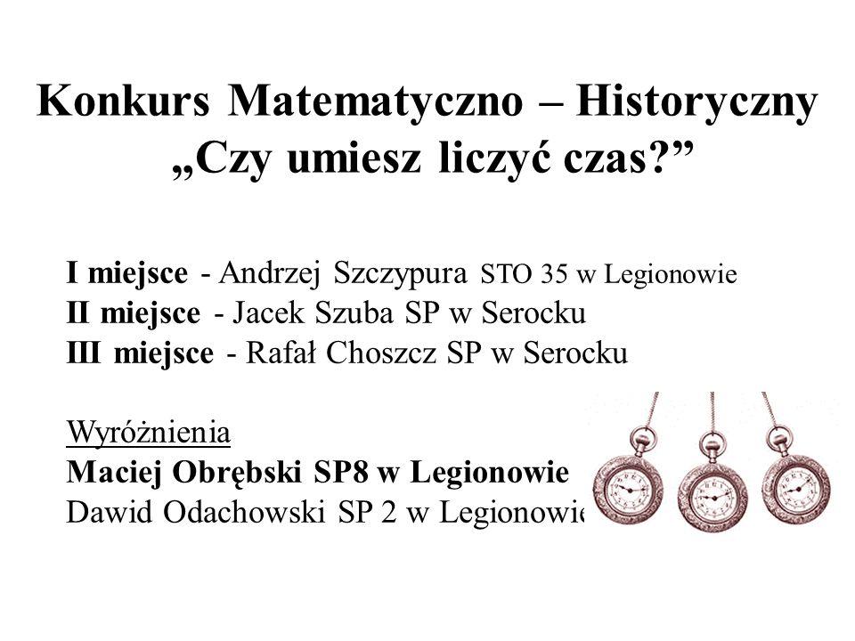 Konkurs Matematyczno – Historyczny Czy umiesz liczyć czas? I miejsce - Andrzej Szczypura STO 35 w Legionowie II miejsce - Jacek Szuba SP w Serocku III