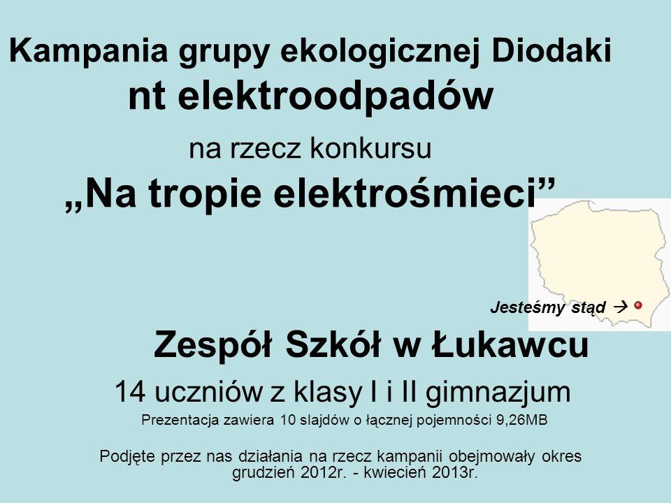Kampania grupy ekologicznej Diodaki nt elektroodpadów na rzecz konkursu Na tropie elektrośmieci Zespół Szkół w Łukawcu 14 uczniów z klasy I i II gimna
