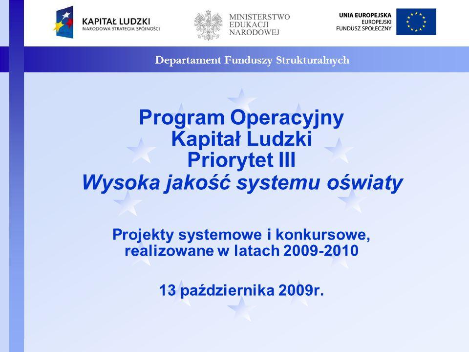Departament Funduszy Strukturalnych Program Operacyjny Kapitał Ludzki Priorytet III Wysoka jakość systemu oświaty Projekty systemowe i konkursowe, realizowane w latach 2009-2010 13 października 2009r.
