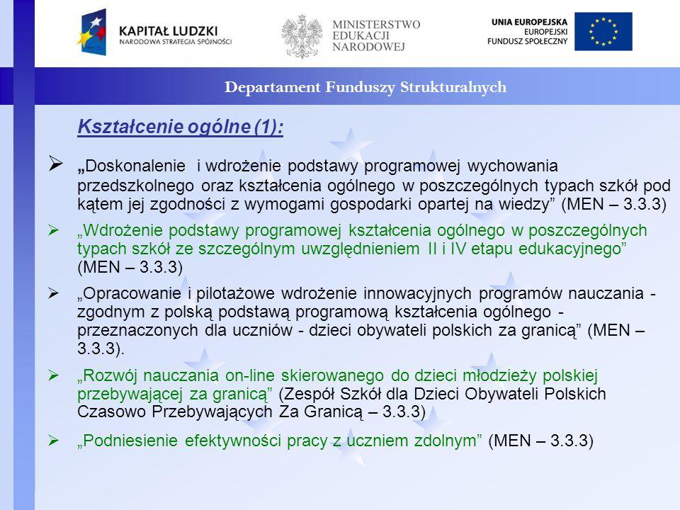 Departament Funduszy Strukturalnych Kształcenie ogólne (1): Doskonalenie i wdrożenie podstawy programowej wychowania przedszkolnego oraz kształcenia ogólnego w poszczególnych typach szkół pod kątem jej zgodności z wymogami gospodarki opartej na wiedzy (MEN – 3.3.3) Wdrożenie podstawy programowej kształcenia ogólnego w poszczególnych typach szkół ze szczególnym uwzględnieniem II i IV etapu edukacyjnego (MEN – 3.3.3) Opracowanie i pilotażowe wdrożenie innowacyjnych programów nauczania - zgodnym z polską podstawą programową kształcenia ogólnego - przeznaczonych dla uczniów - dzieci obywateli polskich za granicą (MEN – 3.3.3).