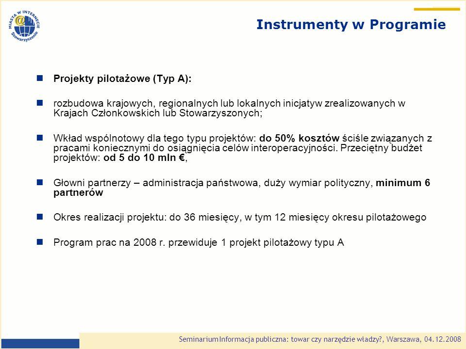 Seminarium Informacja publiczna: towar czy narzędzie władzy , Warszawa, 0 4.1 2.2008 Instrumenty w Programie Projekty pilotażowe (Typ A): rozbudowa krajowych, regionalnych lub lokalnych inicjatyw zrealizowanych w Krajach Członkowskich lub Stowarzyszonych; Wkład wspólnotowy dla tego typu projektów: do 50% kosztów ściśle związanych z pracami koniecznymi do osiągnięcia celów interoperacyjności.