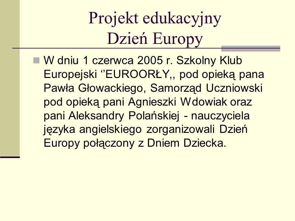 Projekt edukacyjny Dzień Europy W dniu 1 czerwca 2005 r. Szkolny Klub Europejski EUROORŁY,, pod opieką pana Pawła Głowackiego, Samorząd Uczniowski pod