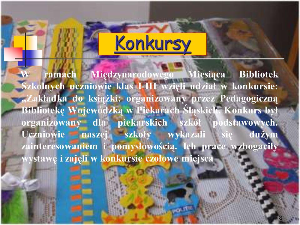 8 Konkursy W ramach Międzynarodowego Miesiąca Bibliotek Szkolnych uczniowie klas I-III wzięli udział w konkursie: Zakładka do książki: organizowany przez Pedagogiczną Bibliotekę Wojewódzką w Piekarach Śląskich.