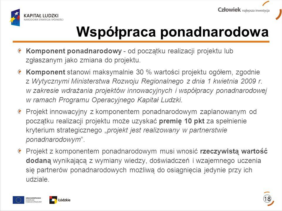 Współpraca ponadnarodowa 18 Komponent ponadnarodowy - od początku realizacji projektu lub zgłaszanym jako zmiana do projektu. Komponent stanowi maksym
