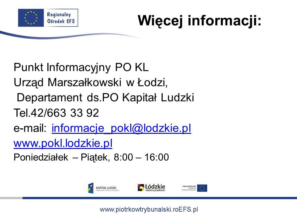 Więcej informacji: Punkt Informacyjny PO KL Urząd Marszałkowski w Łodzi, Departament ds.PO Kapitał Ludzki Tel.42/663 33 92 e-mail: informacje_pokl@lodzkie.plinformacje_pokl@lodzkie.pl www.pokl.lodzkie.pl Poniedziałek – Piątek, 8:00 – 16:00