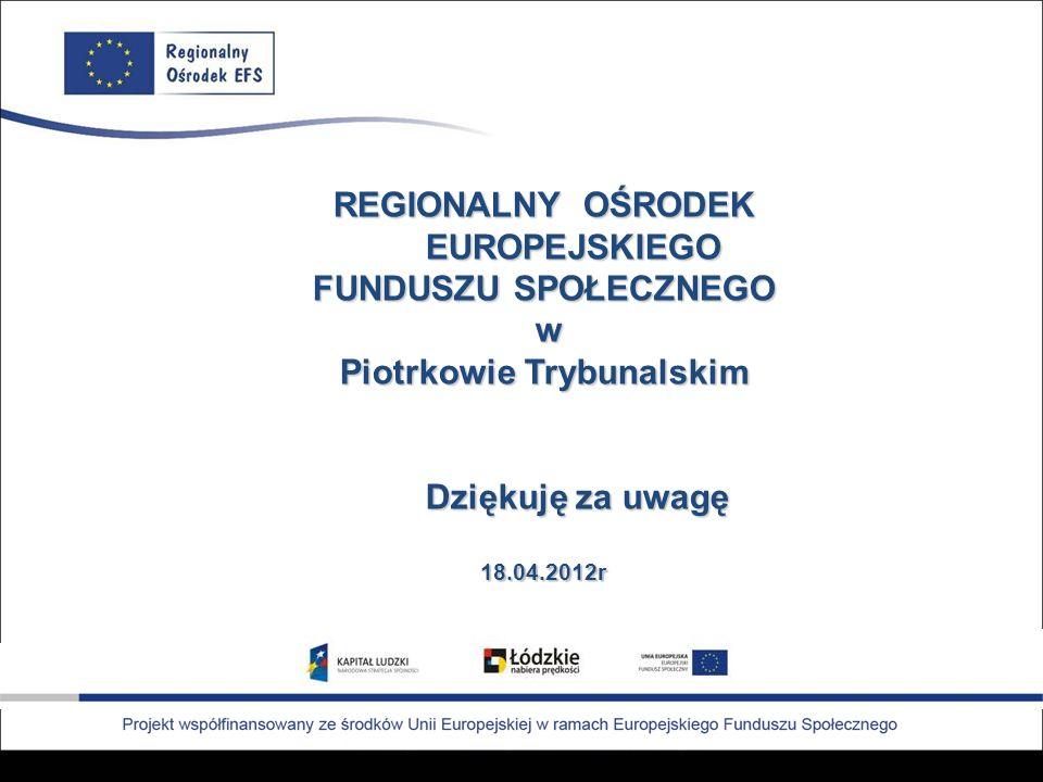 REGIONALNY OŚRODEK EUROPEJSKIEGO FUNDUSZU SPOŁECZNEGO w Piotrkowie Trybunalskim Dziękuję za uwagę Dziękuję za uwagę18.04.2012r