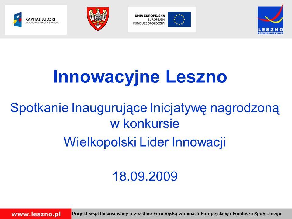 Innowacyjne Leszno Spotkanie Inaugurujące Inicjatywę nagrodzoną w konkursie Wielkopolski Lider Innowacji 18.09.2009 Projekt wsp ó łfinansowany przez Unię Europejską w ramach Europejskiego Funduszu Społecznego