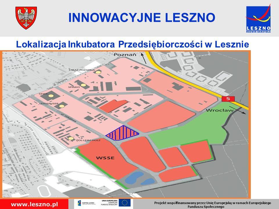 Projekt wsp ó łfinansowany przez Unię Europejską w ramach Europejskiego Funduszu Społecznego INNOWACYJNE LESZNO Lokalizacja Inkubatora Przedsiębiorczości w Lesznie