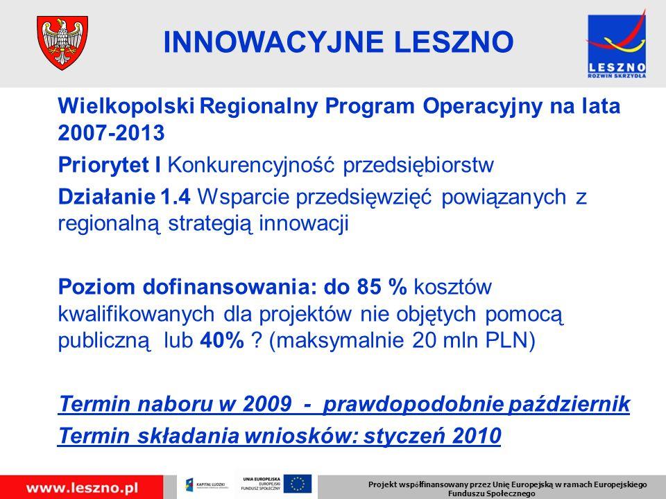 Projekt wsp ó łfinansowany przez Unię Europejską w ramach Europejskiego Funduszu Społecznego INNOWACYJNE LESZNO Wielkopolski Regionalny Program Operacyjny na lata 2007-2013 Priorytet I Konkurencyjność przedsiębiorstw Działanie 1.4 Wsparcie przedsięwzięć powiązanych z regionalną strategią innowacji Poziom dofinansowania: do 85 % kosztów kwalifikowanych dla projektów nie objętych pomocą publiczną lub 40% .