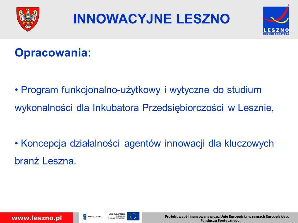 Projekt wsp ó łfinansowany przez Unię Europejską w ramach Europejskiego Funduszu Społecznego INNOWACYJNE LESZNO Opracowania: Program funkcjonalno-użytkowy i wytyczne do studium wykonalności dla Inkubatora Przedsiębiorczości w Lesznie, Koncepcja działalności agentów innowacji dla kluczowych branż Leszna.