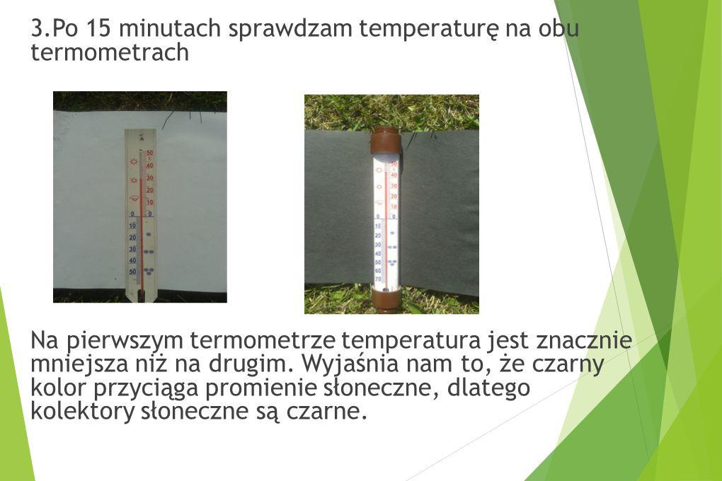 3.Po 15 minutach sprawdzam temperaturę na obu termometrach Na pierwszym termometrze temperatura jest znacznie mniejsza niż na drugim. Wyjaśnia nam to,