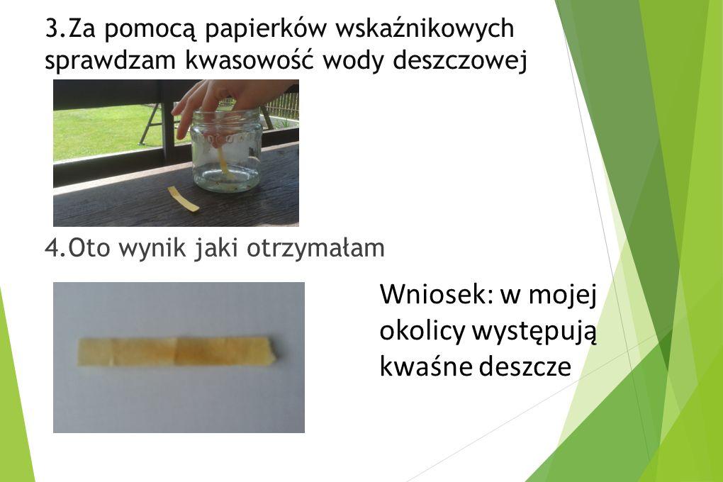 3.Za pomocą papierków wskaźnikowych sprawdzam kwasowość wody deszczowej 4.Oto wynik jaki otrzymałam Wniosek: w mojej okolicy występują kwaśne deszcze
