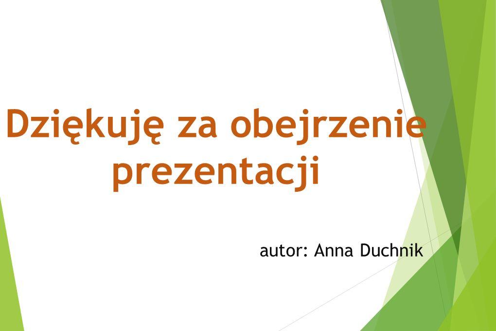 Dziękuję za obejrzenie prezentacji autor: Anna Duchnik