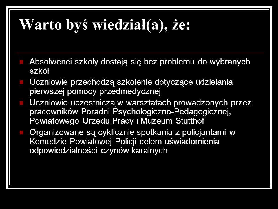 Warto byś wiedział(a), że: Absolwenci szkoły dostają się bez problemu do wybranych szkół Uczniowie przechodzą szkolenie dotyczące udzielania pierwszej pomocy przedmedycznej Uczniowie uczestniczą w warsztatach prowadzonych przez pracowników Poradni Psychologiczno-Pedagogicznej, Powiatowego Urzędu Pracy i Muzeum Stutthof Organizowane są cyklicznie spotkania z policjantami w Komedzie Powiatowej Policji celem uświadomienia odpowiedzialności czynów karalnych