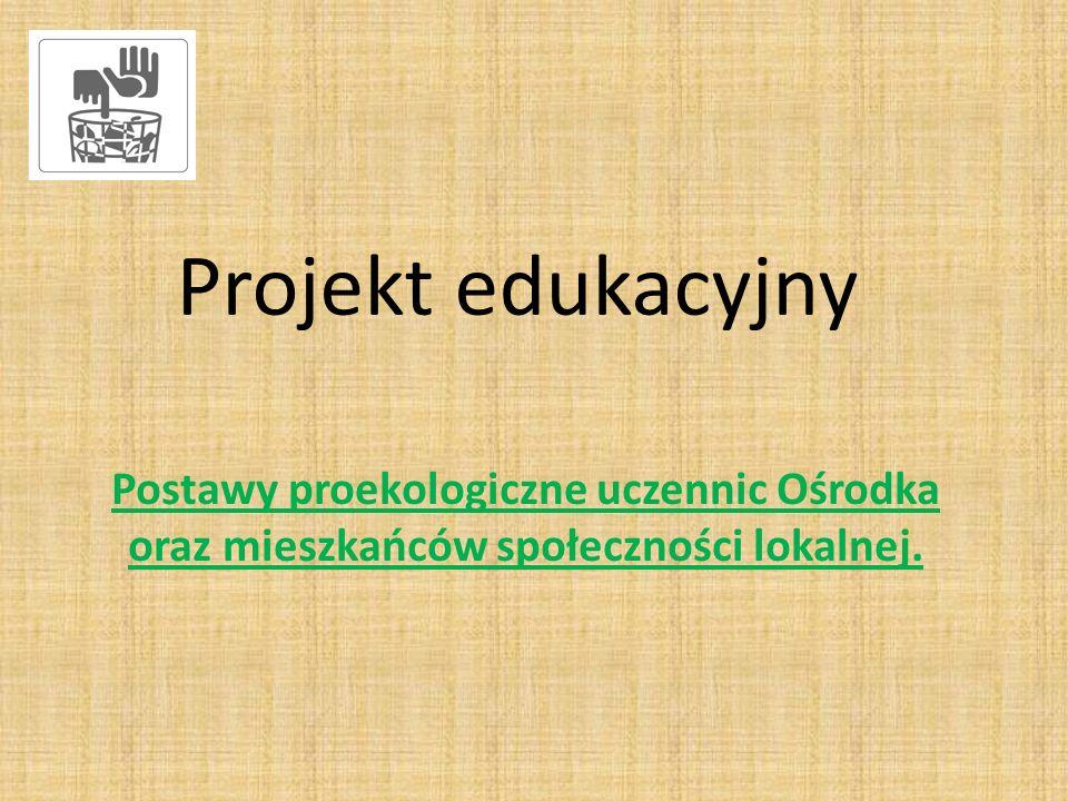 Projekt edukacyjny Postawy proekologiczne uczennic Ośrodka oraz mieszkańców społeczności lokalnej.