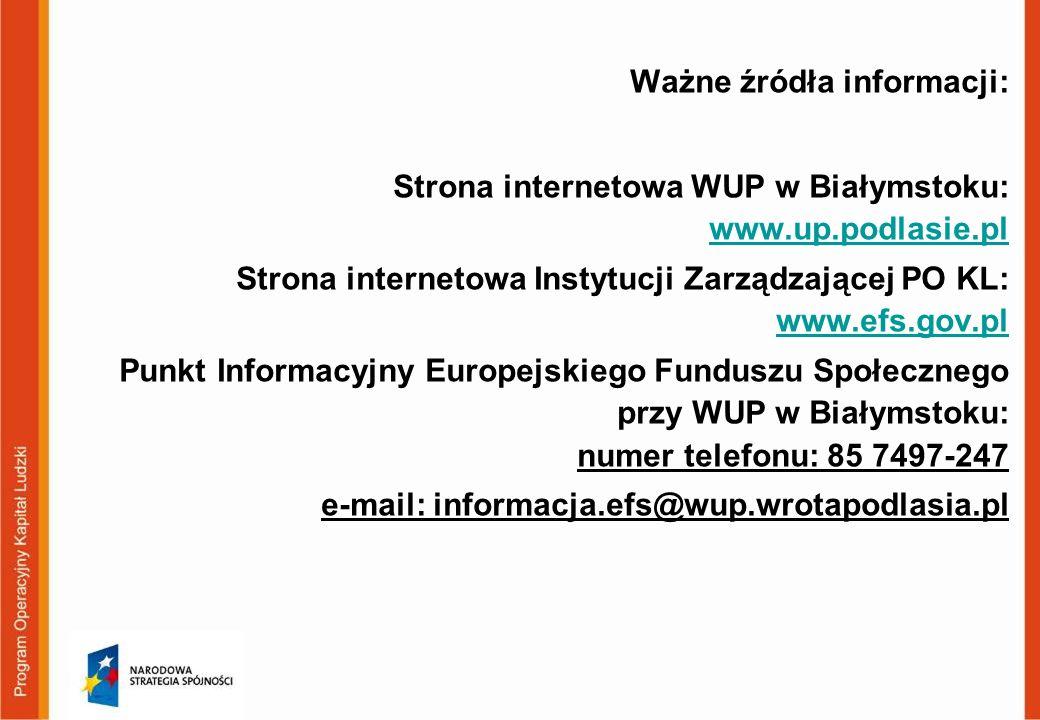 Ważne źródła informacji: Strona internetowa WUP w Białymstoku: www.up.podlasie.pl www.up.podlasie.pl Strona internetowa Instytucji Zarządzającej PO KL: www.efs.gov.pl www.efs.gov.pl Punkt Informacyjny Europejskiego Funduszu Społecznego przy WUP w Białymstoku: numer telefonu: 85 7497-247 e-mail: informacja.efs@wup.wrotapodlasia.pl