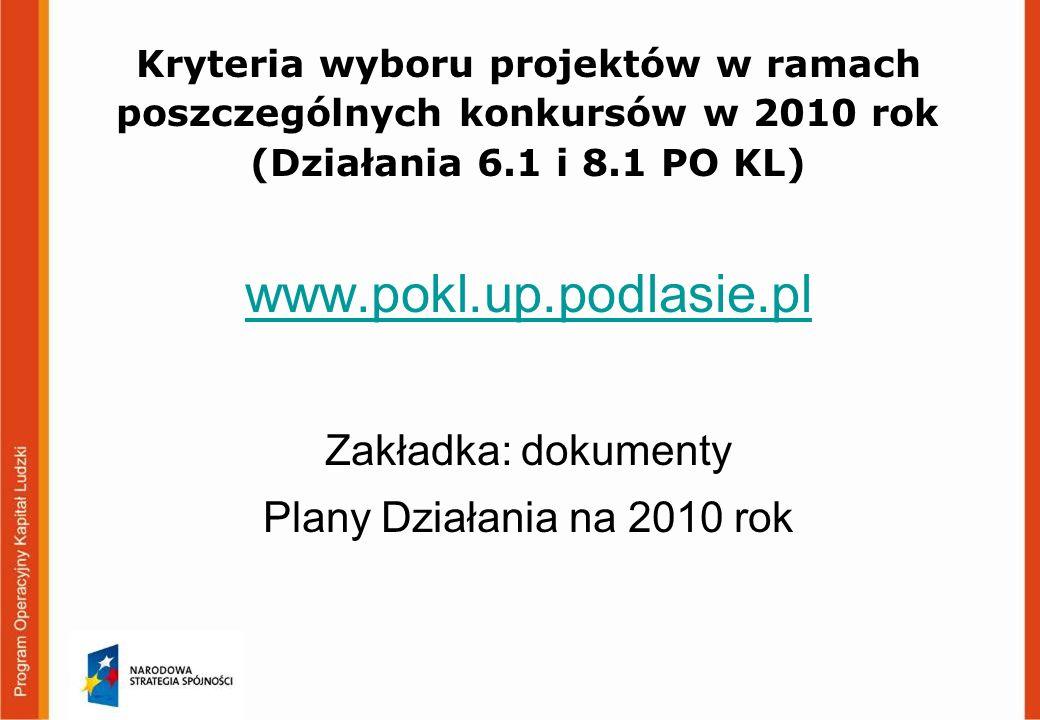 Kryteria wyboru projektów w ramach poszczególnych konkursów w 2010 rok (Działania 6.1 i 8.1 PO KL) www.pokl.up.podlasie.pl Zakładka: dokumenty Plany Działania na 2010 rok