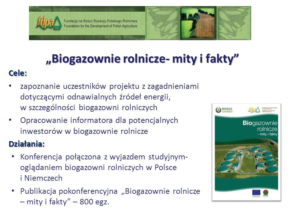Biogazownie rolnicze- mity i fakty Cele: zapoznanie uczestników projektu z zagadnieniami dotyczącymi odnawialnych źródeł energii, w szczególności biogazowni rolniczych Opracowanie informatora dla potencjalnych inwestorów w biogazownie rolniczeDziałania: Konferencja połączona z wyjazdem studyjnym- oglądaniem biogazowni rolniczych w Polsce i Niemczech Publikacja pokonferencyjna Biogazownie rolnicze – mity i fakty – 800 egz.