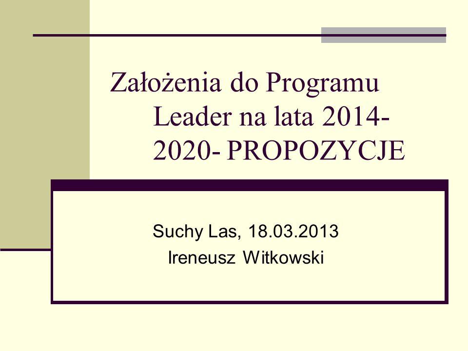 Założenia do Programu Leader na lata 2014- 2020- PROPOZYCJE Suchy Las, 18.03.2013 Ireneusz Witkowski